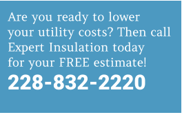 Are you ready to lower your utility costs? Then call Expert Insulation today for your FREE estimate! 228-832-2220