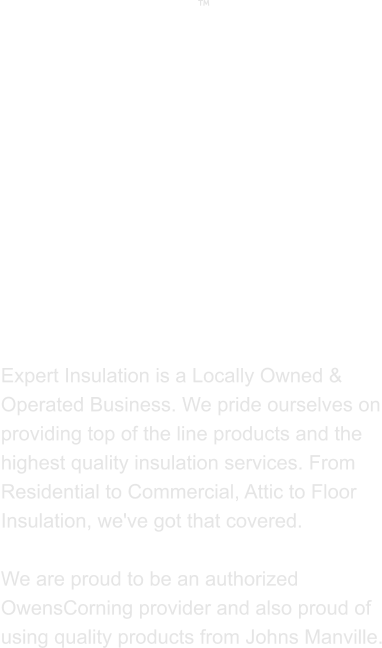 ABOUT US  Expert Insulation is a Locally Owned & Operated Business. We pride ourselves on providing top of the line products and the highest quality insulation services. From Residential to Commercial, Attic to Floor Insulation, we've got that covered.   We are proud to be an authorized OwensCorning provider and also proud of using quality products from Johns Manville. 