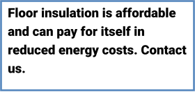 MORE Floor insulation is affordable and can pay for itself in reduced energy costs. Contact us.