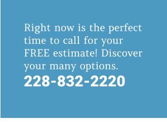 Right now is the perfect time to call for your FREE estimate! Discover your many options. 228-832-2220