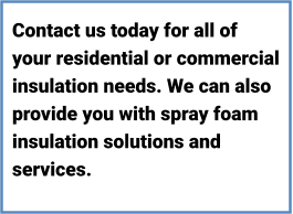Contact us today for all of your residential or commercial insulation needs. We can also provide you with spray foam insulation solutions and services.